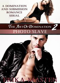 The Art Of Domination 2: Photo Slave (A Domination And Submission Romance Serial)