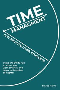 Time Management for Architecture Students: Using the 80/20 rule to stress less, work smarter, and never pull another all-nighter