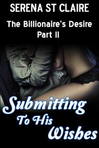 Submitting to his Wishes (The Billionaire's Desire Part 3) (Dominating Billionaire Erotic Romance)