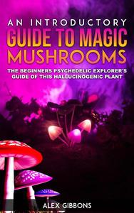 An Introductory Guide to Magic Mushrooms - The Beginners Psychedelic Explorer's Guide of this Hallucinogenic Plant