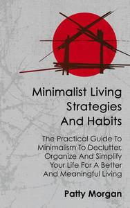 Minimalist Living Strategies and Habits: The Practical Guide To Minimalism To Declutter, Organize And Simplify Your Life For A Better And Meaningful Living
