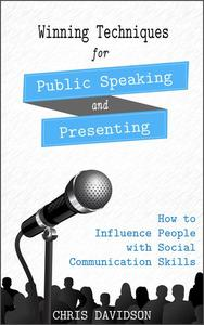 Winning Techniques for Public Speaking and Presenting: How to Influence People with Social Communication Skills