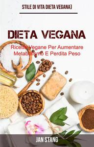 Dieta Vegana: Ricette Vegane Per Aumentare Metabolismo E Perdita Peso (Stile Di Vita Dieta Vegana)