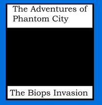 The Adventures of Phantom City: The Biops Invasion