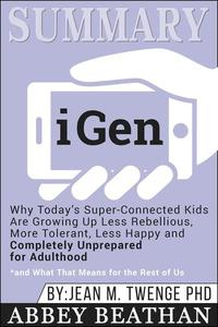 Summary of iGen: Why Today's Super-Connected Kids Are Growing Up Less Rebellious, More Tolerant, Less Happy--and Completely Unprepared for Adulthood--and What That Means for the Rest of Us