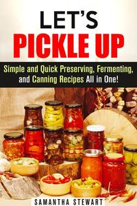Let's Pickle Up: Simple and Quick Preserving, Fermenting, and Canning Recipes All in One