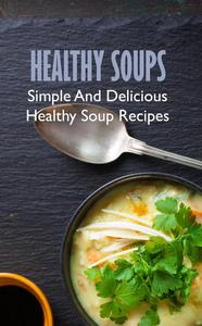 Healthy Soups: Simple And Delicious Healthy Soup Recipes
