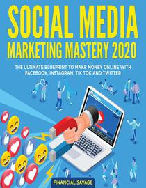 Social Media Marketing Mastery 2020: The Ultimate Blueprint to Make Money Online With Facebook, Instagram, Tik Tok and Twitter