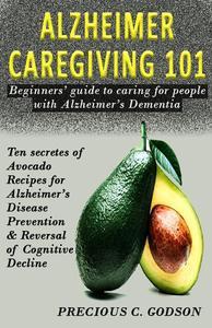 Alzheimer Caregiving 101: Beginners Guide to Caring for People with Alzheimer's Dementia, Ten Avocado Secret Recipes for Alzheimer's Disease Prevention & Reversal of Cognitive Decline