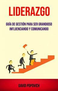 Liderazgo : Guía De Gestión Para Ser Grandioso Influenciando Y Comunicando ( Leadership)