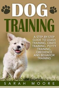 Dog Training: A Step-by-Step Guide to Leash Training, Crate Training, Potty Training, Obedience and Behavior Training