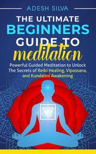 The Ultimate Beginners Guide to Meditation: Powerful Guided Meditation to Unlock The Secrets of Reiki Healing, Vipassana, and Kundalini Awakening
