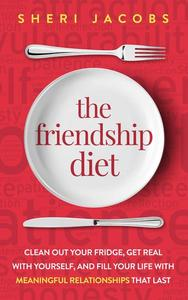 The Friendship Diet: Clean Out Your Fridge, Get Real with Yourself, and Fill Your Life with Meaningful Relationships That Last
