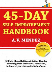 45 Day Self-Improvement Handbook: 45 Daily Ideas, Habits and Action-Plan for Becoming More Productive, Persuasive, Influential, Sociable and Self-Confident