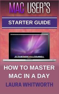 Mac User's Starter Guide - How To Master Mac In A Day