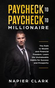 Paycheck to Paycheck to Millionaire: The Path to Wealth and Financial Freedom. Learn the Unshakeable Habits for Success and Prosperity