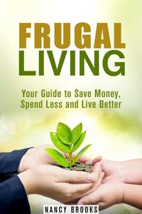 Frugal Living: Your Guide to Save Money, Spend Less and Live Better