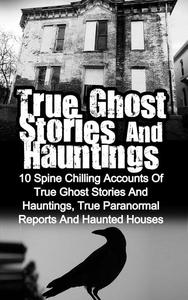 True Ghost Stories and Hauntings: 10 Spine Chilling Accounts Of True Ghost Stories And Hauntings, True Paranormal Reports And Haunted Houses