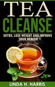 Tea Cleanse: Detox, Lose Weight and Improve Your Health