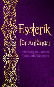 Esoterik für Anfänger: Einführung in Esoterik, Tarot und Astrologie