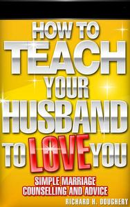 How To Teach Your Husband to Love  You: Simple Marriage Counseling and Advice