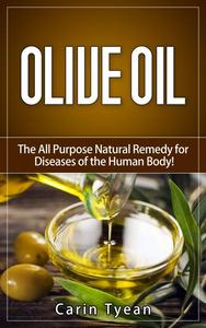 Olive Oil: The All Purpose Natural Remedy for Diseases of the Human Body! Little Know Ways to Use Olive Oil for Skin, Face, Hair, Feet, Body Aches and Pain, Heart Problems, Aging Well, Bladder Problem