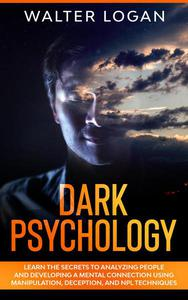 Dark Psychology: Learn the Secrets to Analyzing People and Developing a Mental Connection Using Manipulation, Deception, and NPL Techniques