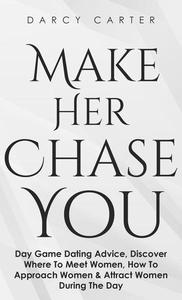 Make Her Chase You: Day Game Dating Advice, Discover Where To Meet Women, How To Approach Women & Attract Women During The Day