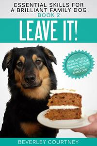 Leave it! How to teach Amazing Impulse Control to your Brilliant Family Dog