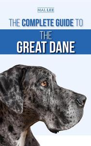 The Complete Guide to the Great Dane: Finding, Selecting, Raising, Training, Feeding, and Living with Your New Great Dane Puppy