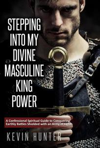 Stepping Into My Divine Masculine King Power: A Confessional Spiritual Guide to Conquering Earthly Battles Shielded with an Army of Lights