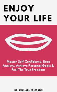 Enjoy Your Life: Master Self-Confidence, Beat Anxiety, Achieve Personal Goals & Feel The True Freedom