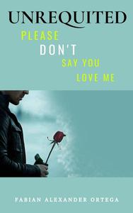 Unrequited: Please Don't Say You Love Me
