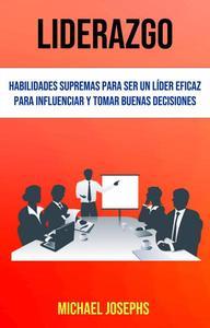 Liderazgo: Habilidades Supremas Para Ser Un Líder Eficaz Para Influenciar Y Tomar Buenas Decisiones