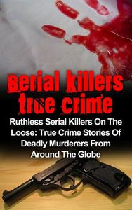 Serial Killers True Crime: Ruthless Serial Killers On The Loose: True Crime Stories Of Deadly Murderers From Around The Globe