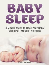 Baby Sleep: 8 Simple Steps to Have Your Baby Sleeping Through The Night