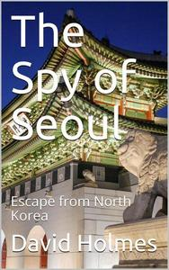 The Spy of Seoul: Escape from North Korea