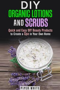 DIY Organic Lotions and Scrubs: Quick and Easy DIY Beauty Products to Create a Spa in Your Own Home