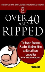 Over 40 and Ripped. The Simple Powerful Plan for Men Over 40 to Get Ripped Fit and Looking Hot (No Gym Membership Necessary)