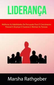 Liderança: Melhorar As Habilidades De Persuasão Para O Crescimento Pessoal E Alcançar O Sucesso E Motivar As Pessoas