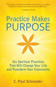 Practice Makes PURPOSE: Six Spiritual Practices That Will Change Your Life and Transform Your Community