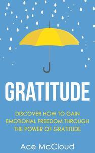 Gratitude: Discover How To Gain Emotional Freedom Through The Power Of Gratitude