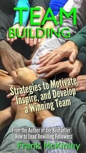 Team Building: Strategies to Motivate, Inspire, and Develop a Winning Team