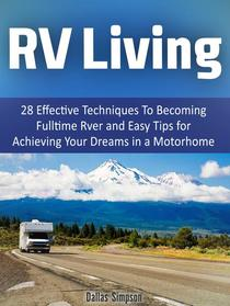 Rv Living: 28 Effective Techniques To Becoming Fulltime Rver and Easy Tips for Achieving Your Dreams in a Motorhome