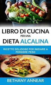 Libro di Cucina per una Dieta Alcalina: Ricette Deliziose per iniziare a Perdere Peso