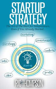 Startup Strategy:  The Art of The Start for Solopreneurs, Even if You Already Started…