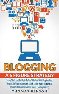 Blogging: A 6 Figure Strategy: Learn The Exact Methods To Profit Online With Blog Content Writing, Affiliate Marketing, SEO & Social Media To Build An Ultimate Passive Income Business (For Beginners)