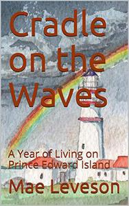 Cradle on the Waves: A Year of Living on Prince Edward Island