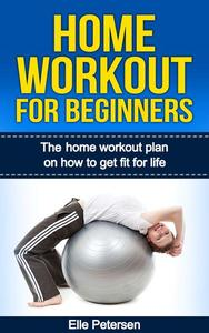 Home Workout For Beginners: The Home Workout Plan On How To Get Fit For Life