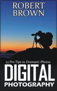 Digital Photography: 23 Pro Tips to Dramatic Digital Photos